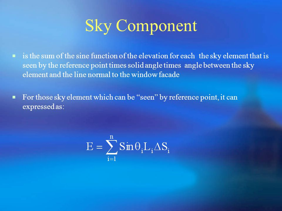 Sky Component  is the sum of the sine function of the elevation for each the sky element that is seen by the reference point times solid angle times angle between the sky element and the line normal to the window facade  For those sky element which can be seen by reference point, it can expressed as: