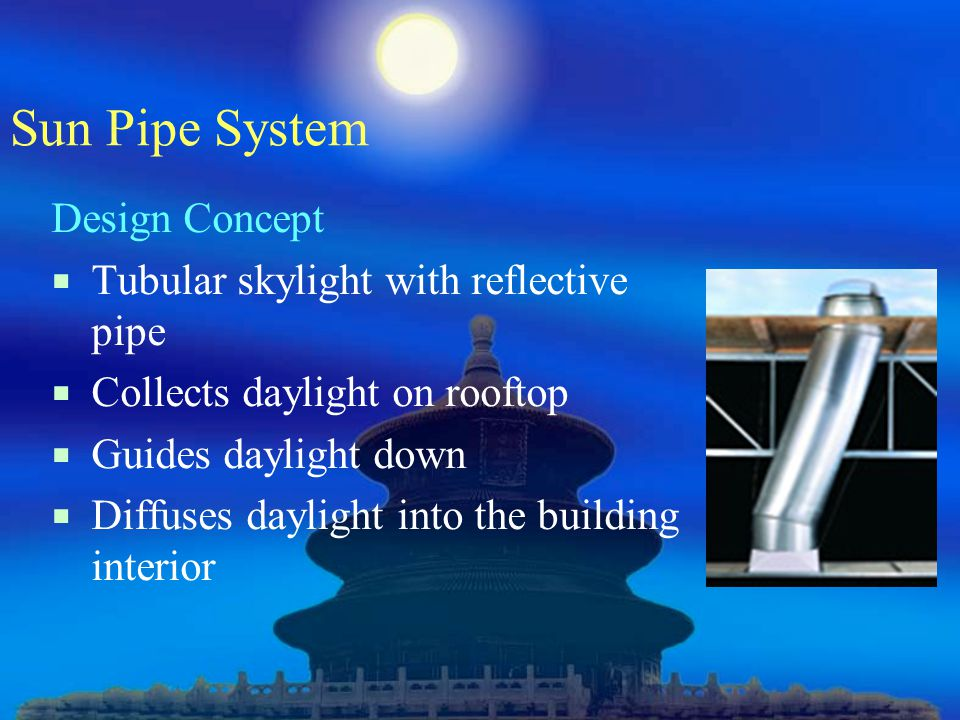 Sun Pipe System Design Concept  Tubular skylight with reflective pipe  Collects daylight on rooftop  Guides daylight down  Diffuses daylight into the building interior