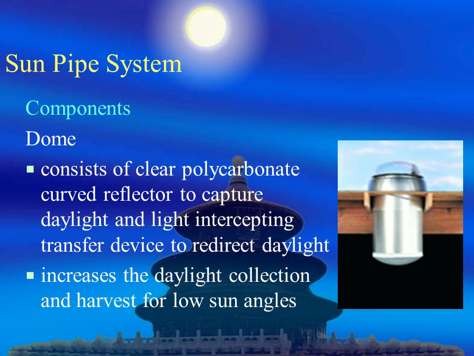 Sun Pipe System Components Dome  consists of clear polycarbonate curved reflector to capture daylight and light intercepting transfer device to redirect daylight  increases the daylight collection and harvest for low sun angles