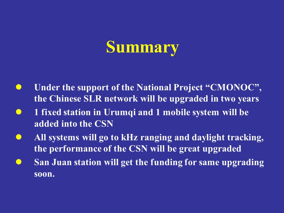 Summary Under the support of the National Project CMONOC , the Chinese SLR network will be upgraded in two years 1 fixed station in Urumqi and 1 mobile system will be added into the CSN All systems will go to kHz ranging and daylight tracking, the performance of the CSN will be great upgraded San Juan station will get the funding for same upgrading soon.