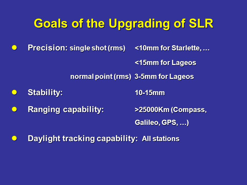 Precision: single shot (rms) <10mm for Starlette, … Precision: single shot (rms) <10mm for Starlette, … <15mm for Lageos normal point (rms) 3-5mm for Lageos normal point (rms) 3-5mm for Lageos Stability: 10-15mm Stability: 10-15mm Ranging capability: >25000Km (Compass, Galileo, GPS, …) Ranging capability: >25000Km (Compass, Galileo, GPS, …) Daylight tracking capability: All stations Daylight tracking capability: All stations Goals of the Upgrading of SLR