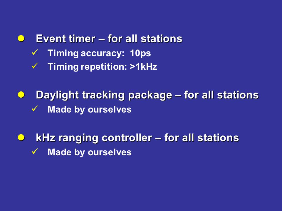 Event timer – for all stations Event timer – for all stations Timing accuracy:10ps Timing repetition:>1kHz Daylight tracking package – for all stations Daylight tracking package – for all stations Made by ourselves kHz ranging controller – for all stations kHz ranging controller – for all stations Made by ourselves