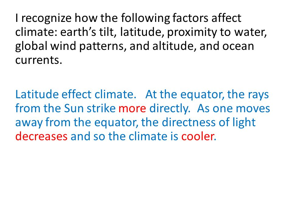 I recognize how the following factors affect climate: earth's tilt, latitude, proximity to water, global wind patterns, and altitude, and ocean curren