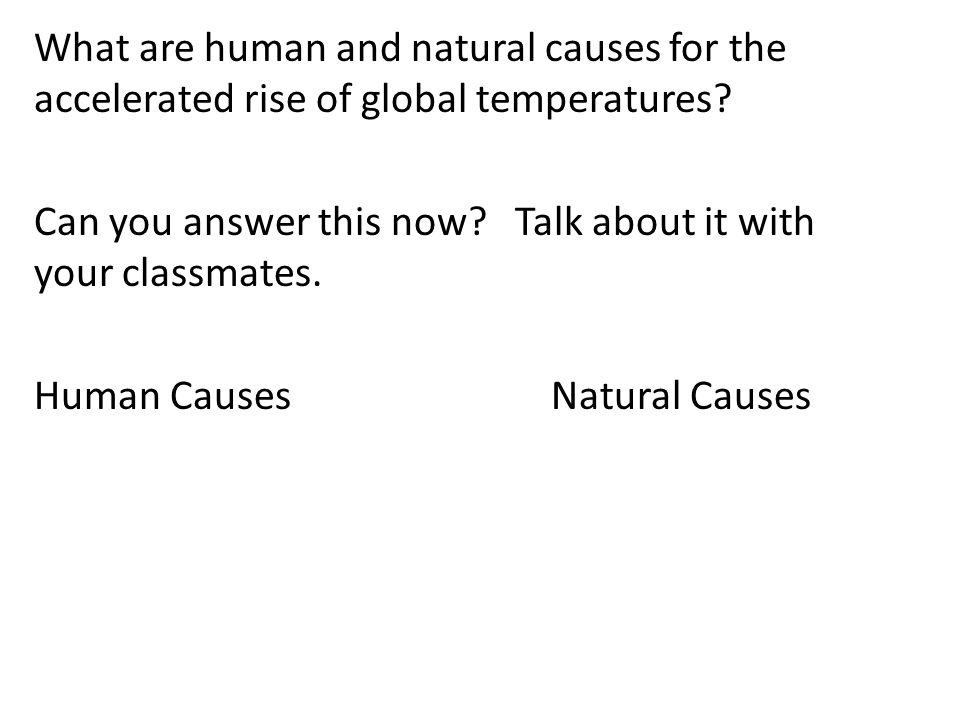 What are human and natural causes for the accelerated rise of global temperatures? Can you answer this now? Talk about it with your classmates. Human