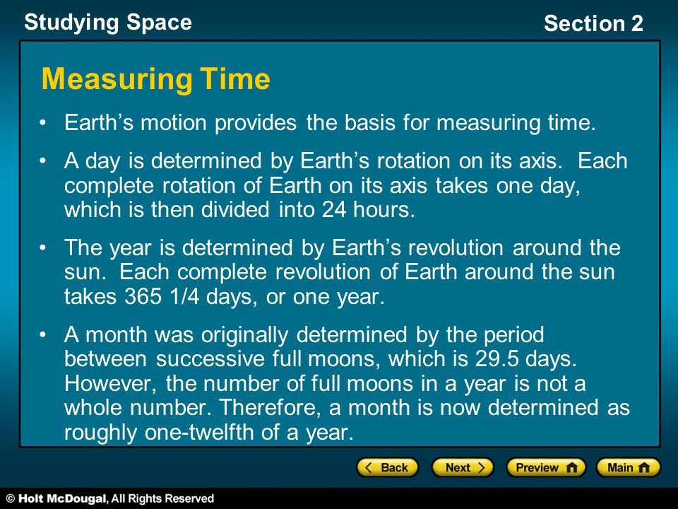 Studying Space Section 2 Measuring Time Earth's motion provides the basis for measuring time. A day is determined by Earth's rotation on its axis. Eac