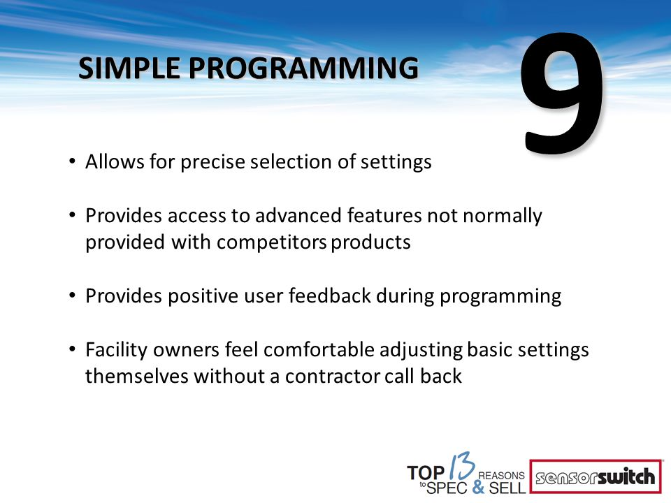 9 SIMPLE PROGRAMMING Allows for precise selection of settings Provides access to advanced features not normally provided with competitors products Provides positive user feedback during programming Facility owners feel comfortable adjusting basic settings themselves without a contractor call back