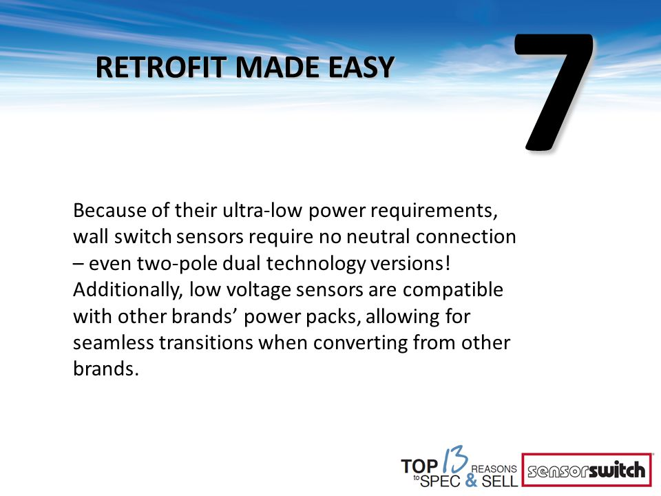 7 RETROFIT MADE EASY Because of their ultra-low power requirements, wall switch sensors require no neutral connection – even two-pole dual technology