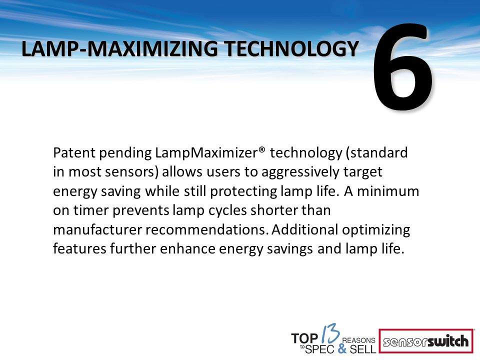 6 LAMP-MAXIMIZING TECHNOLOGY Patent pending LampMaximizer® technology (standard in most sensors) allows users to aggressively target energy saving whi