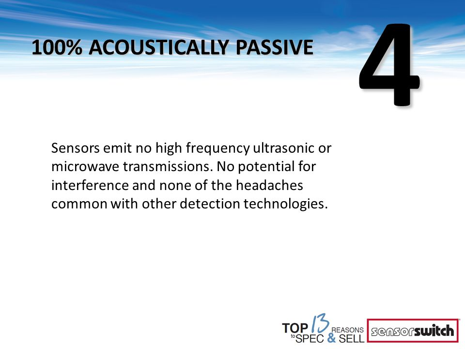 4 100% ACOUSTICALLY PASSIVE Sensors emit no high frequency ultrasonic or microwave transmissions. No potential for interference and none of the headac