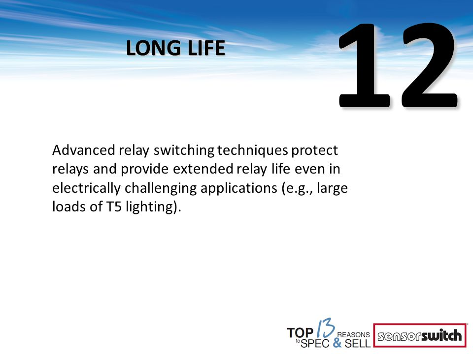 12 LONG LIFE Advanced relay switching techniques protect relays and provide extended relay life even in electrically challenging applications (e.g., large loads of T5 lighting).