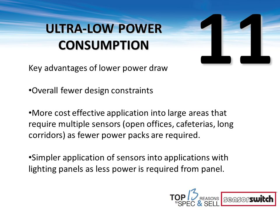 11 ULTRA-LOW POWER CONSUMPTION Key advantages of lower power draw Overall fewer design constraints More cost effective application into large areas that require multiple sensors (open offices, cafeterias, long corridors) as fewer power packs are required.