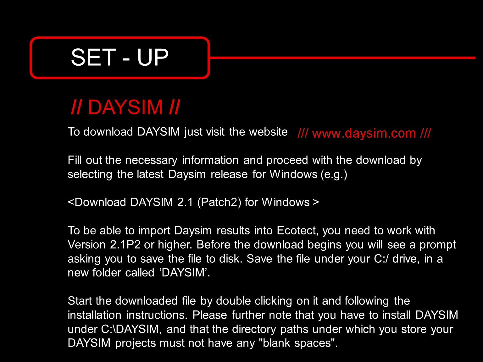 SET - UP To download DAYSIM just visit the website Fill out the necessary information and proceed with the download by selecting the latest Daysim release for Windows (e.g.) To be able to import Daysim results into Ecotect, you need to work with Version 2.1P2 or higher.
