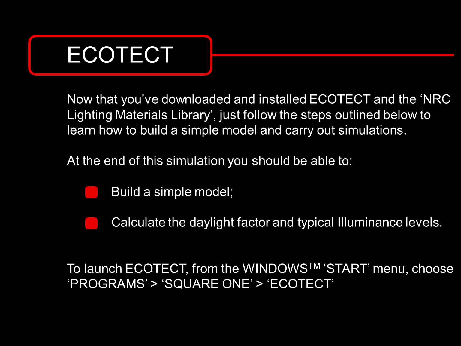 ECOTECT Now that you've downloaded and installed ECOTECT and the 'NRC Lighting Materials Library', just follow the steps outlined below to learn how to build a simple model and carry out simulations.