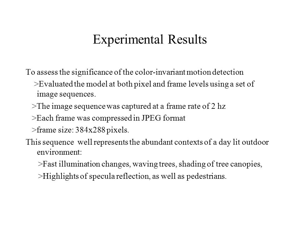 Experimental Results To assess the significance of the color-invariant motion detection >Evaluated the model at both pixel and frame levels using a set of image sequences.