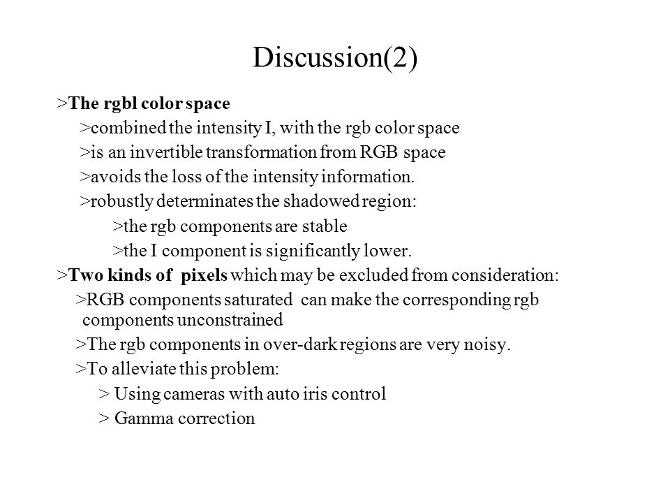 Discussion(2) >The rgbl color space >combined the intensity I, with the rgb color space >is an invertible transformation from RGB space >avoids the loss of the intensity information.