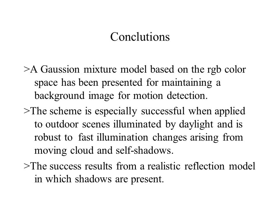 Conclutions >A Gaussion mixture model based on the rgb color space has been presented for maintaining a background image for motion detection.