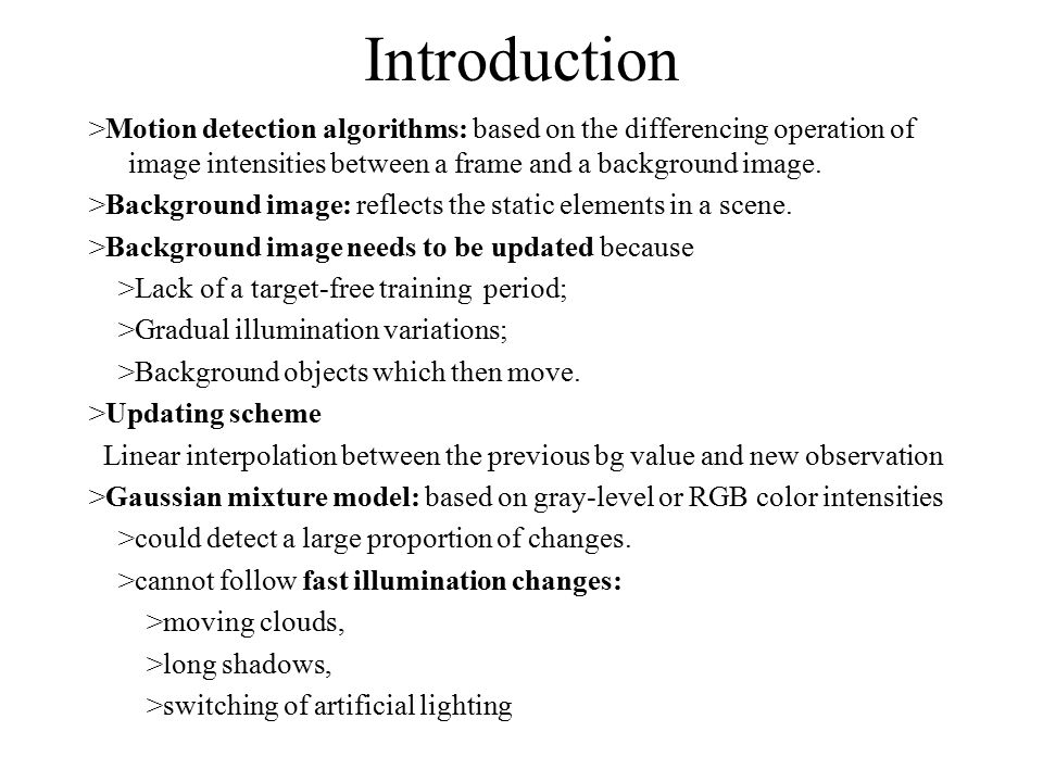 Introduction >Motion detection algorithms: based on the differencing operation of image intensities between a frame and a background image.