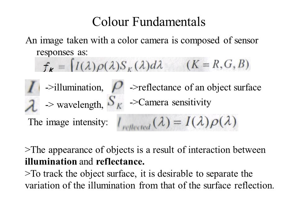 Colour Fundamentals An image taken with a color camera is composed of sensor responses as: ->illumination, -> wavelength, ->reflectance of an object surface ->Camera sensitivity The image intensity: >The appearance of objects is a result of interaction between illumination and reflectance.