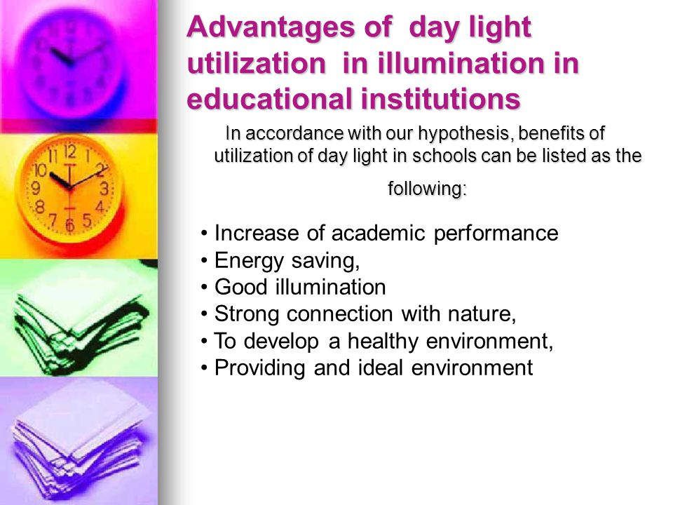 Advantages of day light utilization in illumination in educational institutions In accordance with our hypothesis, benefits of utilization of day light in schools can be listed as the following: Increase of academic performance Energy saving, Good illumination Strong connection with nature, To develop a healthy environment, Providing and ideal environment