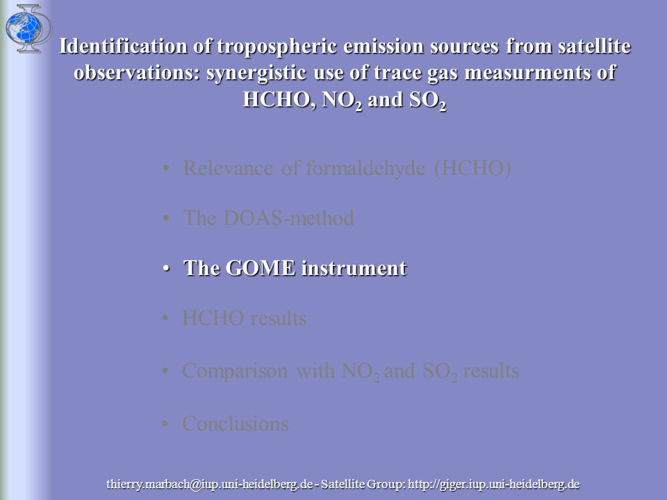 thierry.marbach@iup.uni-heidelberg.de - Satellite Group: http://giger.iup.uni-heidelberg.de Relevance of formaldehyde (HCHO) The DOAS-method The GOME instrumentThe GOME instrument HCHO results Comparison with NO 2 and SO 2 results Conclusions Identification of tropospheric emission sources from satellite observations: synergistic use of trace gas measurments of HCHO, NO 2 and SO 2