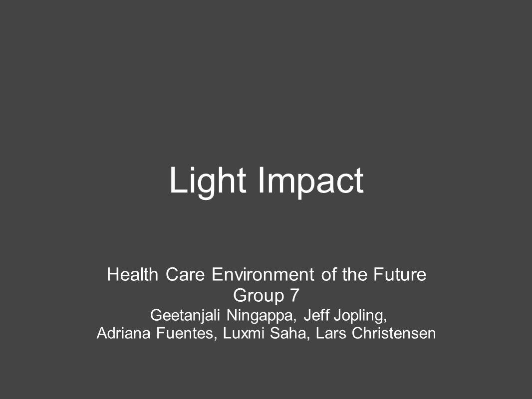 Light Impact Health Care Environment of the Future Group 7 Geetanjali Ningappa, Jeff Jopling, Adriana Fuentes, Luxmi Saha, Lars Christensen