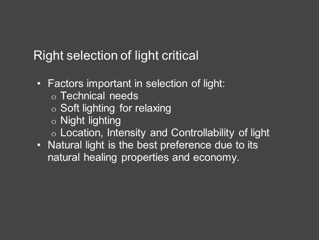 Right selection of light critical Factors important in selection of light: o Technical needs o Soft lighting for relaxing o Night lighting o Location, Intensity and Controllability of light Natural light is the best preference due to its natural healing properties and economy.