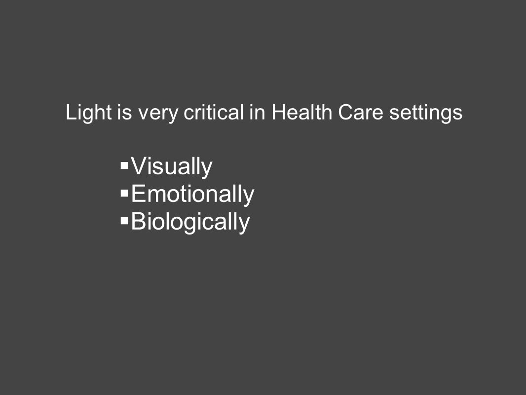Light is very critical in Health Care settings  Visually  Emotionally  Biologically