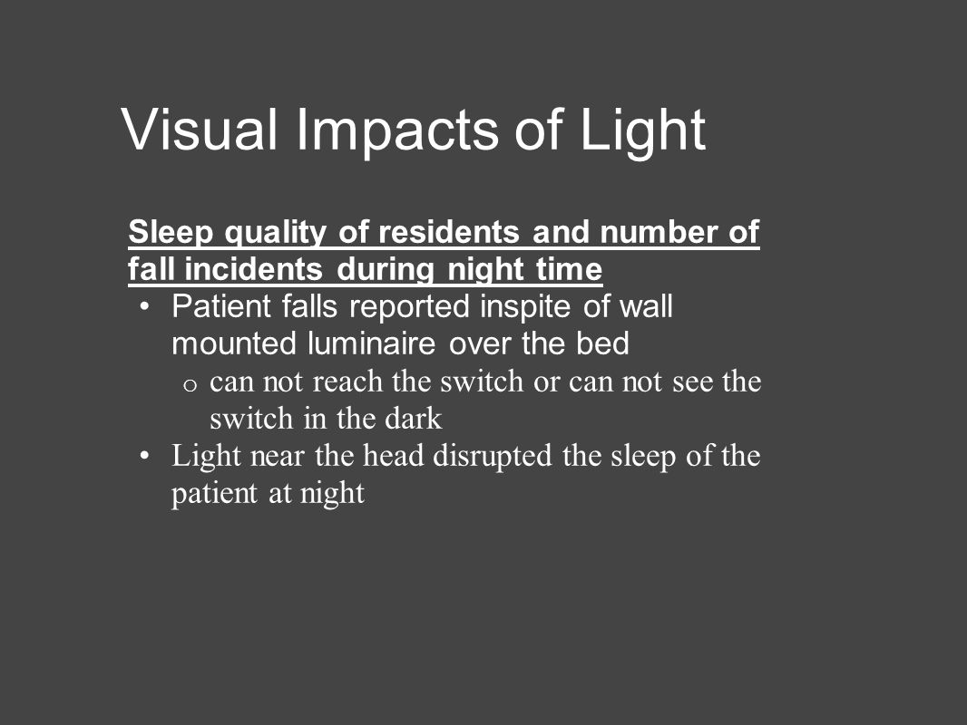 Visual Impacts of Light Sleep quality of residents and number of fall incidents during night time Patient falls reported inspite of wall mounted luminaire over the bed o can not reach the switch or can not see the switch in the dark Light near the head disrupted the sleep of the patient at night