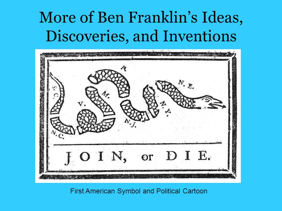 More of Ben Franklin's Ideas, Discoveries, and Inventions First American Symbol and Political Cartoon