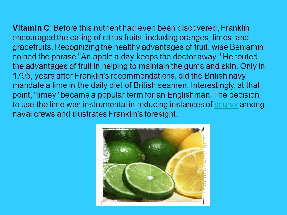 Vitamin C: Before this nutrient had even been discovered, Franklin encouraged the eating of citrus fruits, including oranges, limes, and grapefruits.