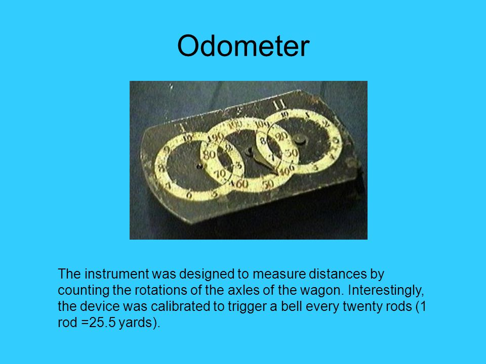 Odometer The instrument was designed to measure distances by counting the rotations of the axles of the wagon.