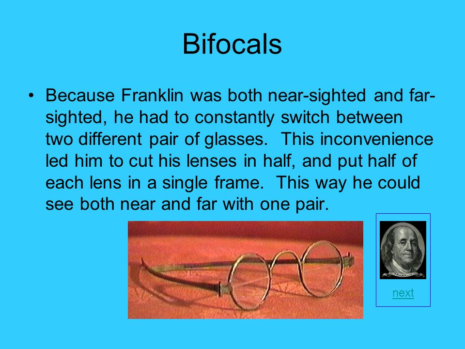 Bifocals Because Franklin was both near-sighted and far- sighted, he had to constantly switch between two different pair of glasses.