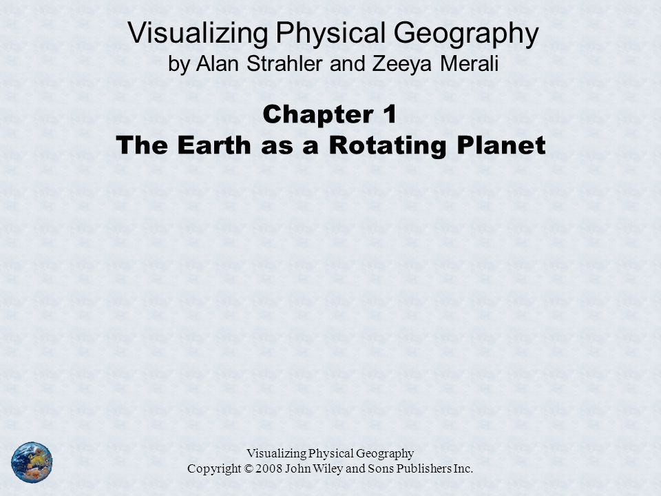 Visualizing Physical Geography Copyright © 2008 John Wiley and Sons Publishers Inc. Chapter 1 The Earth as a Rotating Planet Visualizing Physical Geog