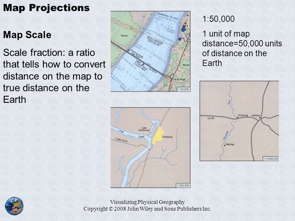 Visualizing Physical Geography Copyright © 2008 John Wiley and Sons Publishers Inc. Map Projections Map Scale Scale fraction: a ratio that tells how t