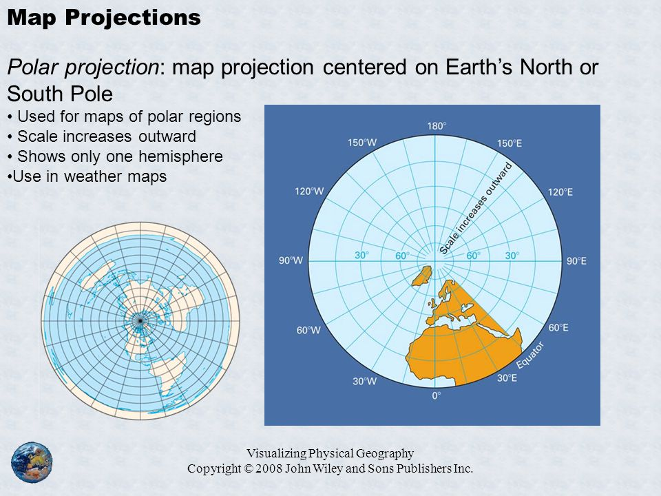 Visualizing Physical Geography Copyright © 2008 John Wiley and Sons Publishers Inc. Map Projections Polar projection: map projection centered on Earth