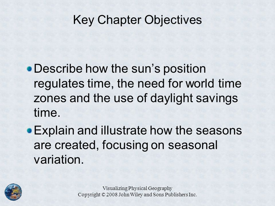 Key Chapter Objectives Describe how the sun's position regulates time, the need for world time zones and the use of daylight savings time. Explain and