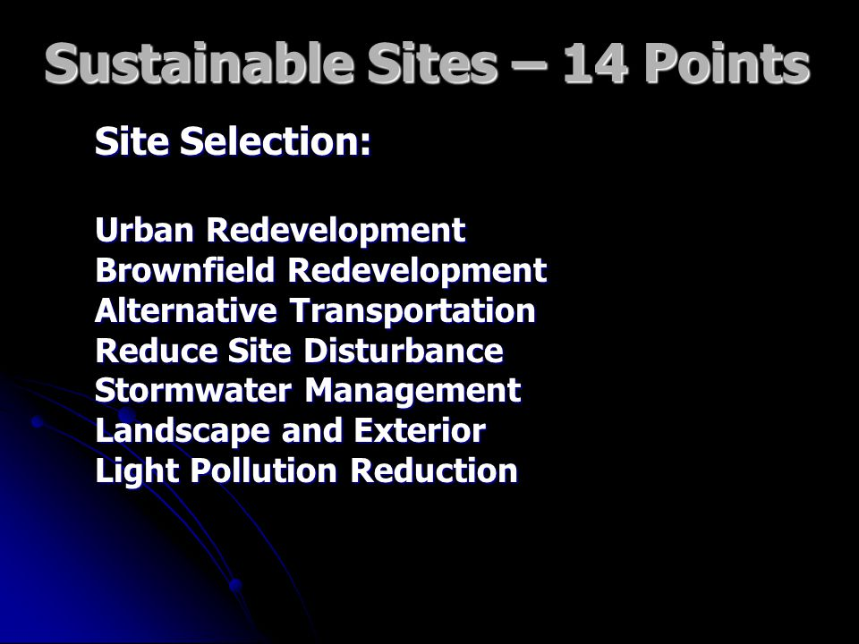 Sustainable Sites – 14 Points Site Selection: Urban Redevelopment Brownfield Redevelopment Alternative Transportation Reduce Site Disturbance Stormwater Management Landscape and Exterior Light Pollution Reduction