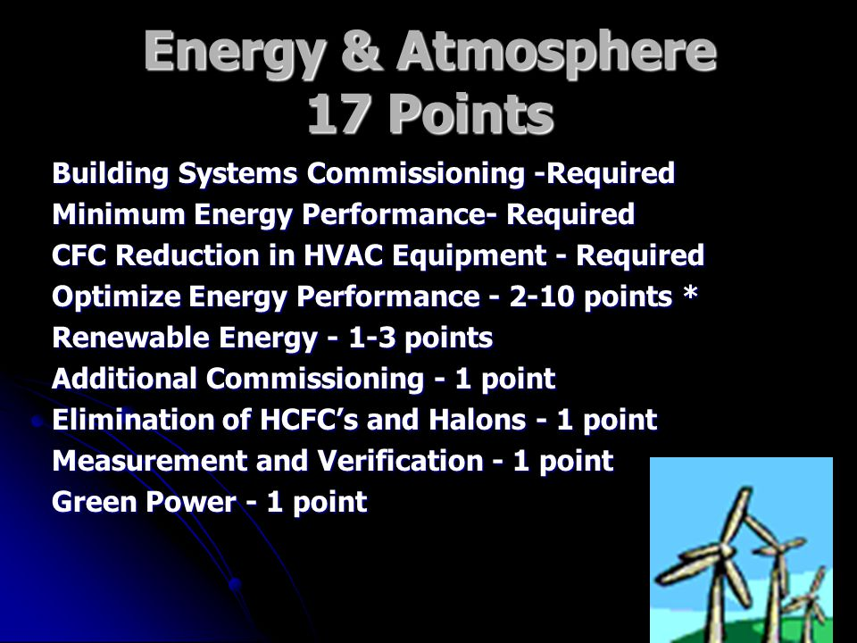 Energy & Atmosphere 17 Points Building Systems Commissioning -Required Minimum Energy Performance- Required CFC Reduction in HVAC Equipment - Required Optimize Energy Performance points * Renewable Energy points Additional Commissioning - 1 point Elimination of HCFC's and Halons - 1 point Measurement and Verification - 1 point Green Power - 1 point