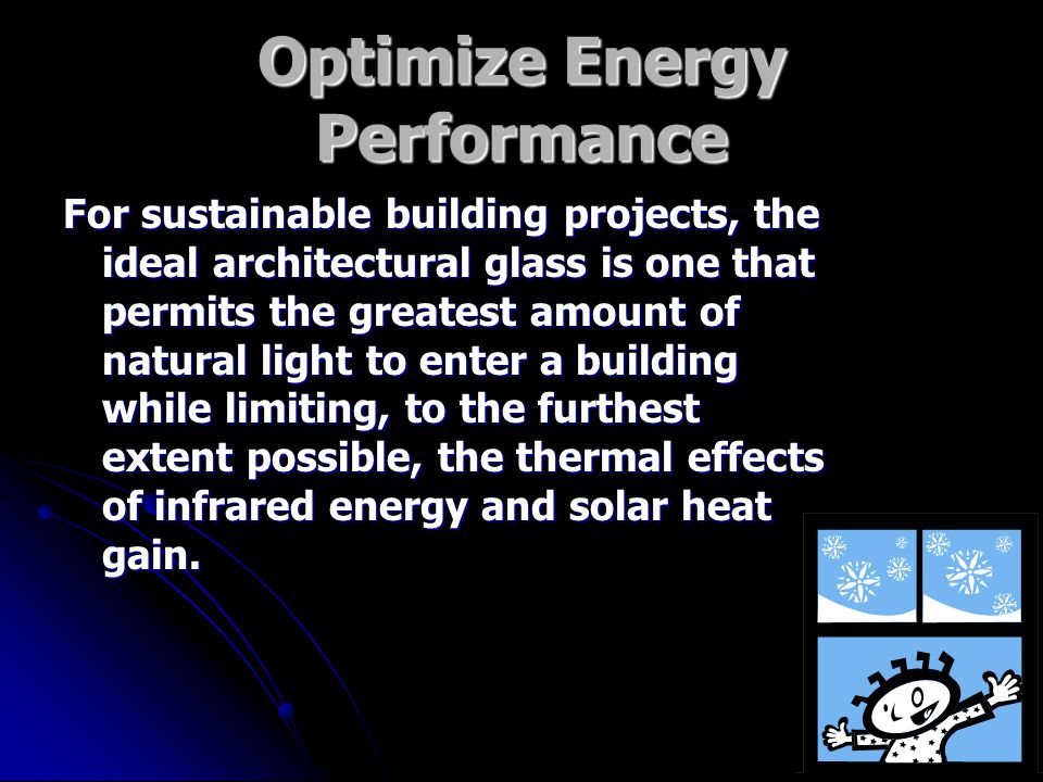 Optimize Energy Performance For sustainable building projects, the ideal architectural glass is one that permits the greatest amount of natural light to enter a building while limiting, to the furthest extent possible, the thermal effects of infrared energy and solar heat gain.