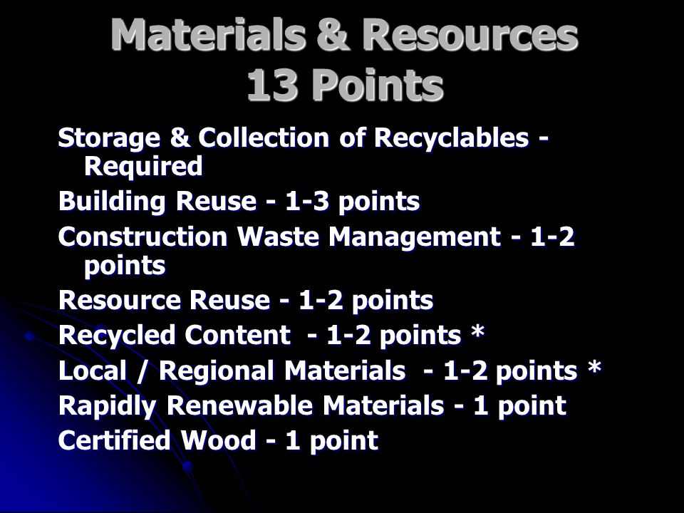 Materials & Resources 13 Points Storage & Collection of Recyclables - Required Building Reuse points Construction Waste Management points Resource Reuse points Recycled Content points * Local / Regional Materials points * Rapidly Renewable Materials - 1 point Certified Wood - 1 point