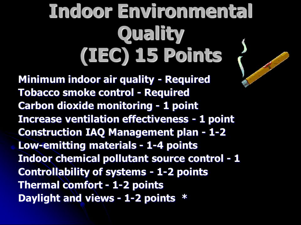 Indoor Environmental Quality (IEC) 15 Points Minimum indoor air quality - Required Tobacco smoke control - Required Carbon dioxide monitoring - 1 point Increase ventilation effectiveness - 1 point Construction IAQ Management plan Low-emitting materials points Indoor chemical pollutant source control - 1 Controllability of systems points Thermal comfort points Daylight and views points *