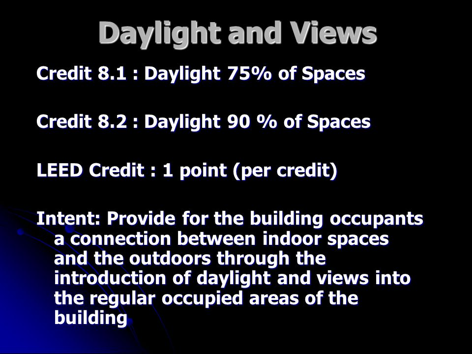 Daylight and Views Credit 8.1 : Daylight 75% of Spaces Credit 8.2 : Daylight 90 % of Spaces LEED Credit : 1 point (per credit) Intent: Provide for the building occupants a connection between indoor spaces and the outdoors through the introduction of daylight and views into the regular occupied areas of the building