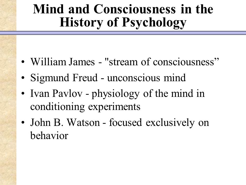 Mind and Consciousness in the History of Psychology William James - stream of consciousness Sigmund Freud - unconscious mind Ivan Pavlov - physiology of the mind in conditioning experiments John B.