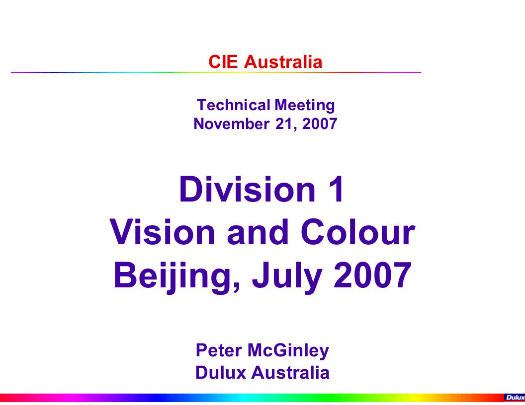 CIE Australia Technical Meeting November 21, 2007 Division 1 Vision and Colour Beijing, July 2007 Peter McGinley Dulux Australia