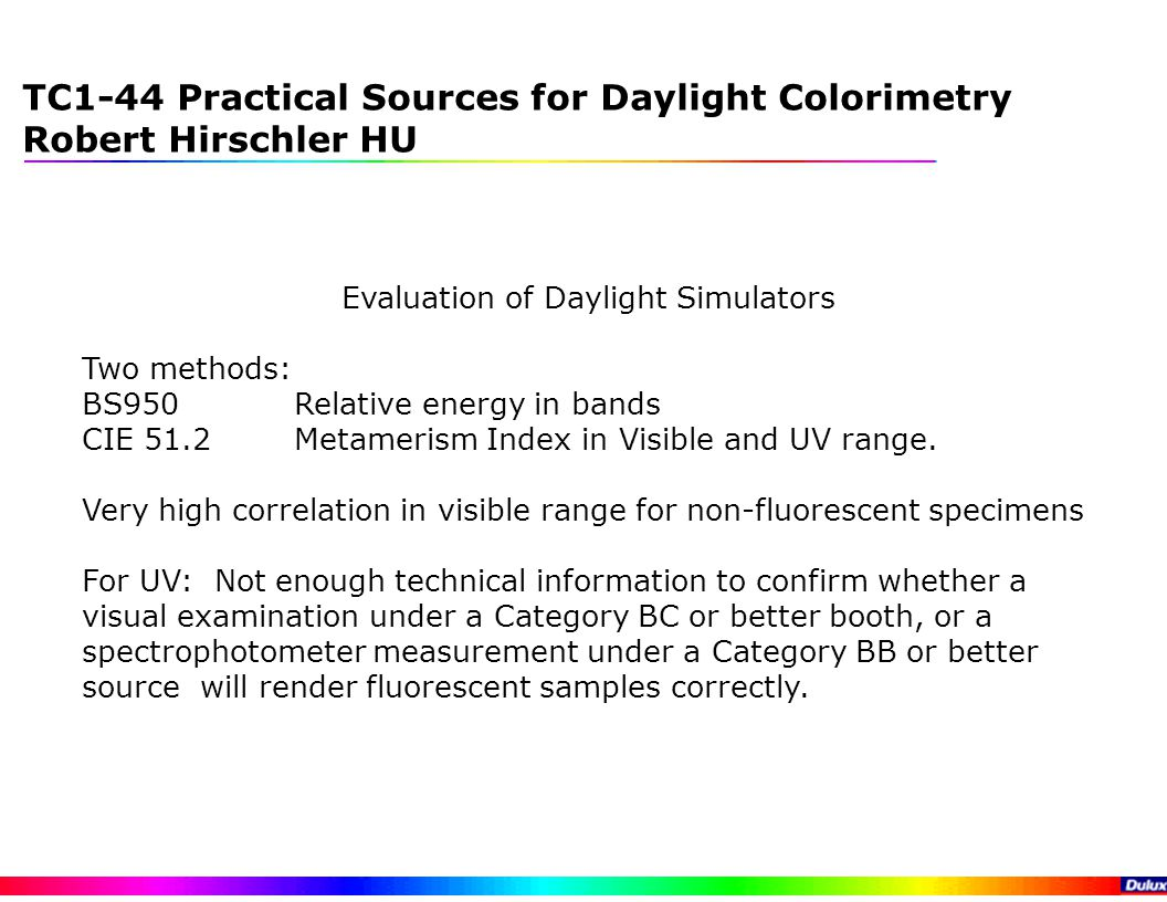 TC1-44 Practical Sources for Daylight Colorimetry Robert Hirschler HU Evaluation of Daylight Simulators Two methods: BS950Relative energy in bands CIE 51.2 Metamerism Index in Visible and UV range.
