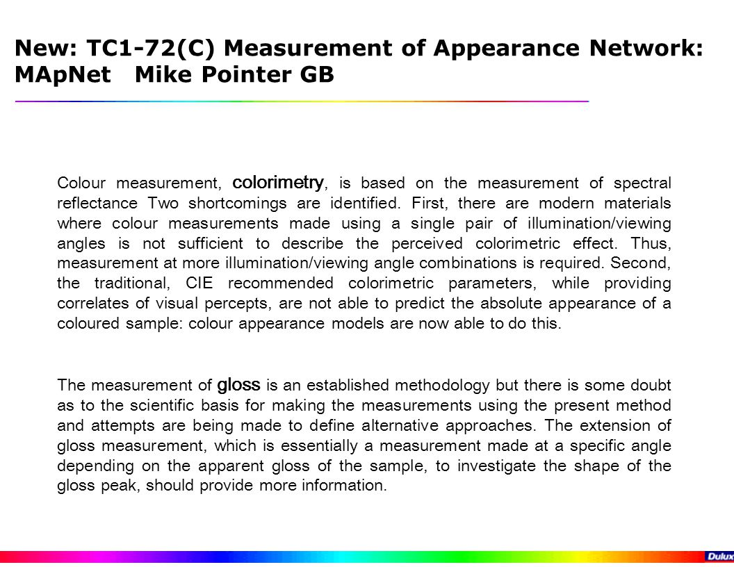 New: TC1-72(C) Measurement of Appearance Network: MApNet Mike Pointer GB Colour measurement, colorimetry, is based on the measurement of spectral reflectance Two shortcomings are identified.