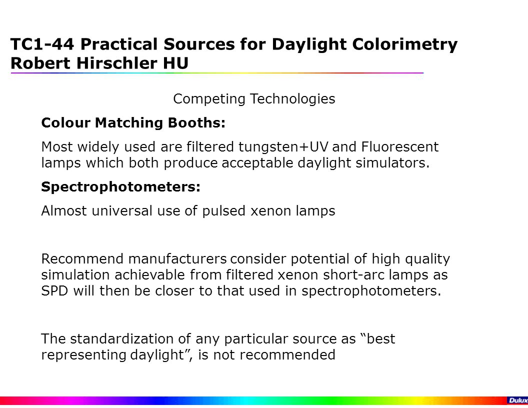 TC1-44 Practical Sources for Daylight Colorimetry Robert Hirschler HU Competing Technologies Colour Matching Booths: Most widely used are filtered tungsten+UV and Fluorescent lamps which both produce acceptable daylight simulators.