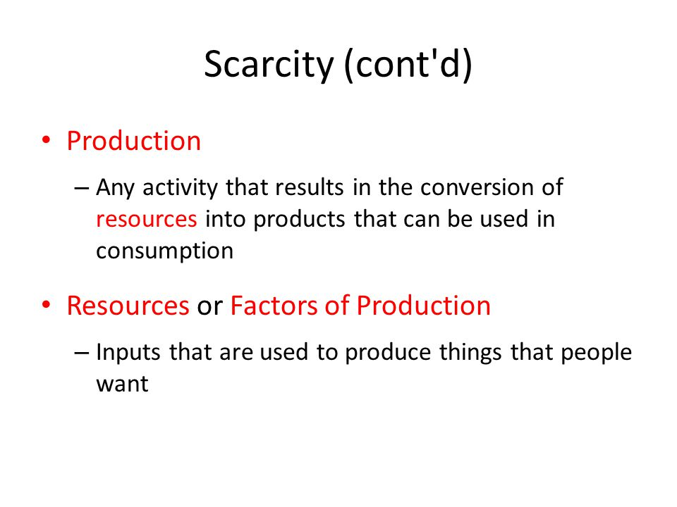Scarcity (cont d) Production – Any activity that results in the conversion of resources into products that can be used in consumption Resources or Factors of Production – Inputs that are used to produce things that people want