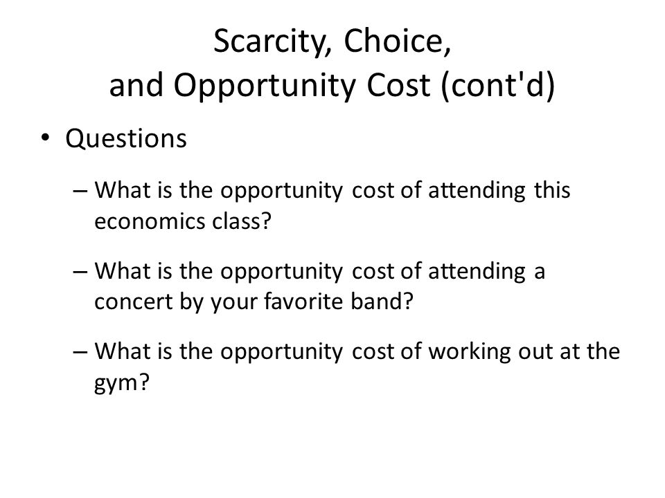 Scarcity, Choice, and Opportunity Cost (cont d) Questions – What is the opportunity cost of attending this economics class.