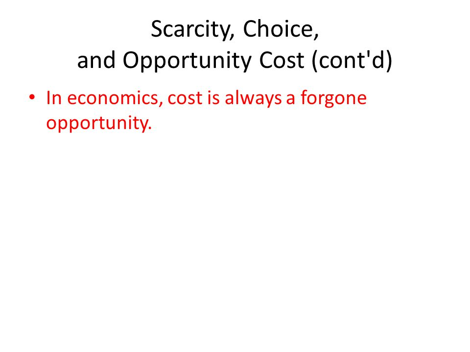Scarcity, Choice, and Opportunity Cost (cont d) In economics, cost is always a forgone opportunity.